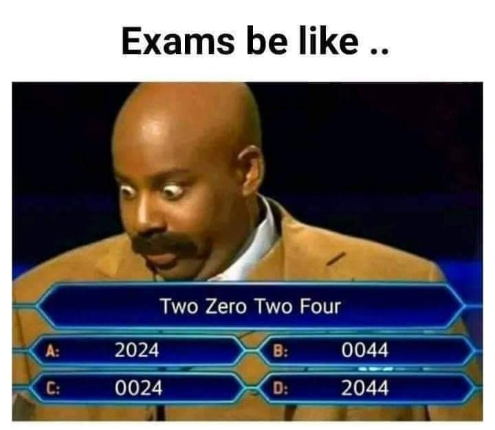 Exams be like.. Two zeror two four..