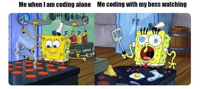 Me when i am coding alone vs Me coding with my boss watching