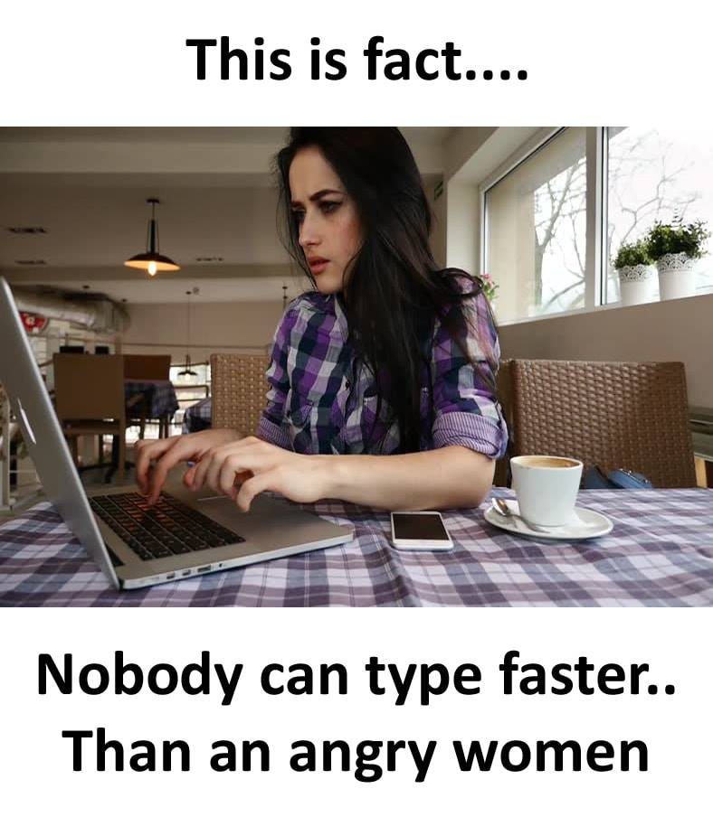 Nobody can type faster than an angry women